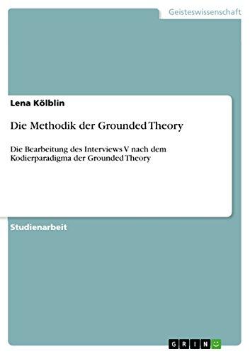 Die Methodik der Grounded Theory: Die Bearbeitung des Interviews V nach dem Kodierparadigma der Grounded Theory