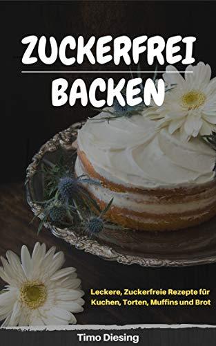 Zuckerfreies Backen: Zuckerfreie Rezepte für Kuchen, Torten, Brot und Muffins