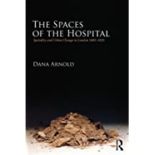 The Spaces of the Hospital: Spatiality and Urban Change in London 1680-1820: Hospitals as Agents of Change in the Metropolis, 1700-1840 by Dana Arnold (2013-07-08)