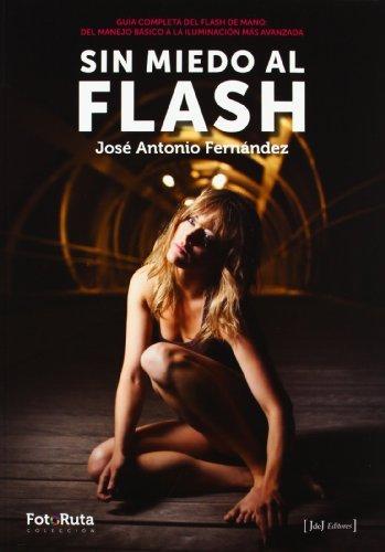Sin miedo al flash : guía completa del flash de mano : del manejo básico a la iluminación más avanzada by José Antonio Fernández Salas(2012-11-01)