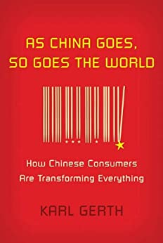 As China Goes, So Goes the World: How Chinese Consumers Are Transforming Everything von [Gerth, Karl]