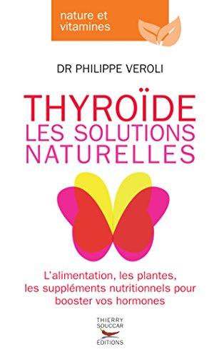 Thyroide, les solutions naturelles: L'alimentation, les plantes, les suppléments nutritionnel pour booster vos hormones
