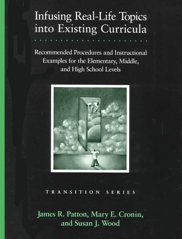 Infusing Real-Life Topics into Existing Curricula: Recommended Procedures and Instructional Examples for the Elementary, Middle, and High School Levels (Pro-ed Series on Transition) by James R. Patton (1999-05-01)