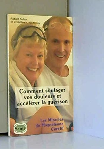 COMMENT SOULAGER VOS DOULEURS ET ACCELERER LA GUERISON. LES MIRACLES DU MAGNETISME CURATIF