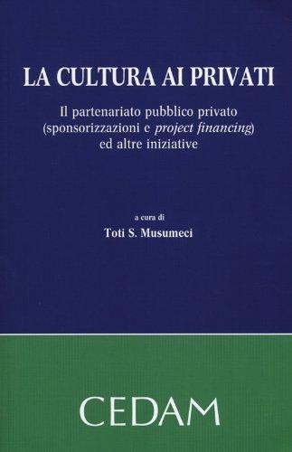 La cultura ai privati. Il partenariato pubblico privato (sponsorizzazioni e project financing) ed altre iniziative