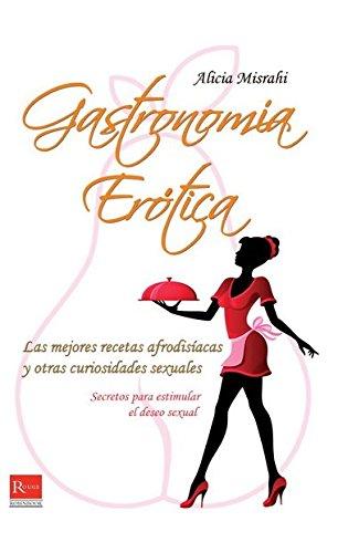 Gastronomia Erotica: Las Mejores Recetas Afrodisiacas y Otras Curiosidades Sexuales por Alicia Misrahi