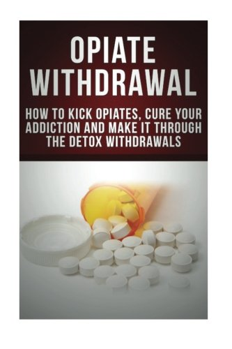 opiate-withdrawal-how-to-kick-opiates-cure-your-addiction-and-make-it-through-the-detox-withdrawals