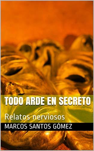 Todo arde en secreto: Relatos nerviosos