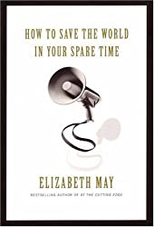 How to Save the World in Your Spare Time by Elizabeth May (2008-05-31)
