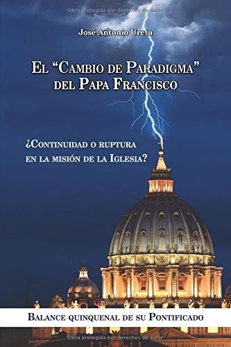 """EL """"CAMBIO DE PARADIGMA"""" DEL PAPA FRANCISCO:  ¿Continuidad o ruptura en la misión de la Iglesia?: Balance quinquenal de su Pontificado"""