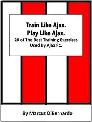 Train Like Ajax. Play Like Ajax.: 20 of The Best Training Exercises Used By Ajax FC (English Edition)