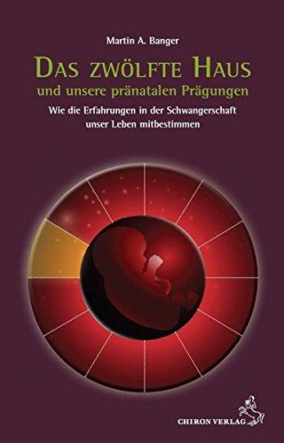 Das zwölfte Haus und unsere pränatalen Prägungen: Wie die Erfahrungen in der Schwangerschaft unser Leben mitbestimmen (Standardwerke der Astrologie)