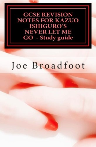 GCSE REVISION NOTES FOR KAZUO ISHIGURO'S  NEVER LET ME GO  - Study guide: (All chapters, page-by-page analysis)