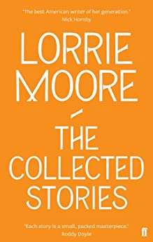The Collected Stories of Lorrie Moore by [Moore, Lorrie]