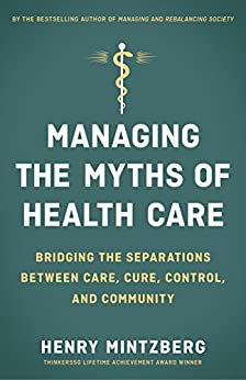 Managing the Myths of Health Care: Bridging the Separations between Care, Cure, Control, and Community by [Mintzberg, Henry]