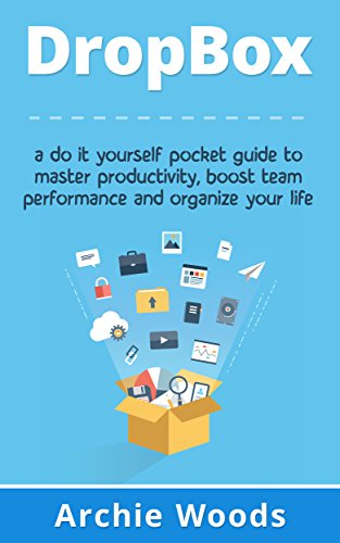 Dropbox: A Do-It-Yourself Pocket Guide To Master Productivity, Boost Team Performance and Organize Your Life (Dropbox app - Dropbox for beginners) (English Edition) -