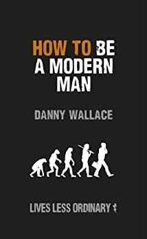 How to Be a Modern Man: Lives Less Ordinary by [Wallace, Danny]