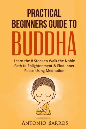 A Practical Beginners Guide to Buddha: Learn the 8 Steps to Walk the Noble Path to Enlightenment & Find Inner Peace Using Meditation (Buddhism For ... Zen Buddhism, Four Noble Truths, Mindfulness)