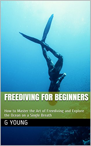 Freediving for Beginners: How to Master the Art of Freediving and Explore the Ocean on a Single Breath (English Edition) por G Young