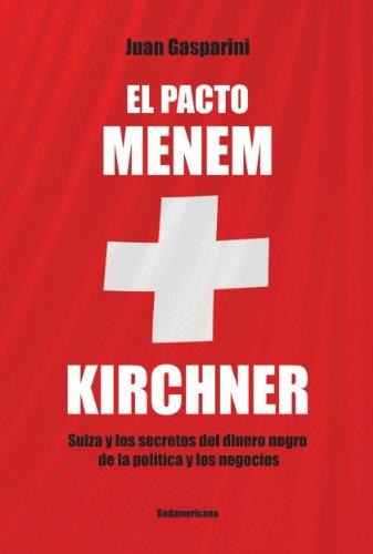 El pacto Menen- Kirchner: Suiza y los secretos del dinero negro de la política y los negocios