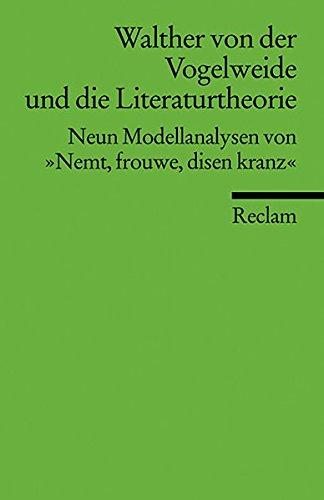 """Walther von der Vogelweide und die Literaturtheorie: Neun Modellanalysen von """"Nemt, frouwe, disen kranz"""" (Reclams Universal-Bibliothek)"""