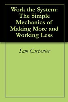 Work the System: The Simple Mechanics of Making More and Working Less by [Carpenter, Sam]