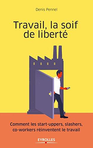 Travail, la soif de liberté: Comment les start-uppers, slashers, co-workers réinventent le travail par Denis Pennel