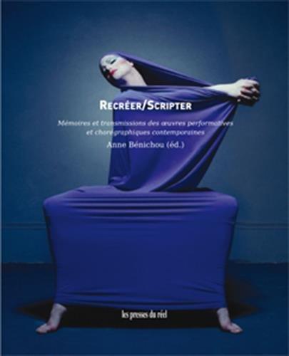 Recréer/scripter : Mémoires et transmissions des oeuvres performatives et chorégraphies contemporaines par Collectif