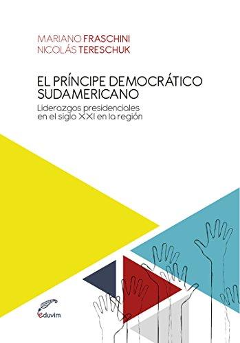 El príncipe democrático sudamericano. Liderazgos presidenciales en el Siglo XXI en la región (Ideas argentinas) por Mariano Fraschini