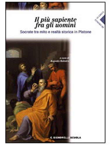 Il più sapiente fra gli uomini. Socrate tra mito e realtà storica in Platone. Per il Liceo classico