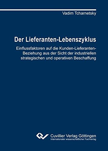 Der Lieferanten-Lebenszyklus: Einflussfaktoren auf die Kunden-Lieferanten-Beziehung aus der Sicht der industriellen strategischen und operativen Beschaffung