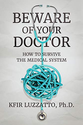 Beware Of Your Doctor: How To Survive The Medical System por Kfir Luzzatto