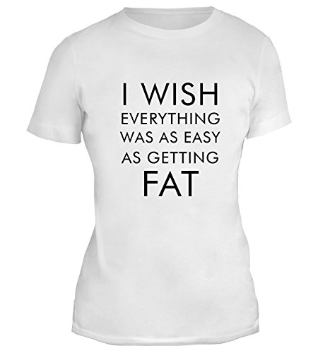Mesdames T-Shirt avec I Wish Everything Was Easy As Getting Fat Funny Slogan Phrase imprimé. Blanc