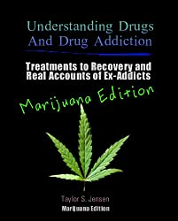 Marijuana: Understanding Drugs and Drug Addiction (Treatment to Recovery and Real Accounts of Ex-Addicts / Volume V Marijuana Edition Book 5) (English Edition)