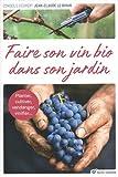 Faire son vin bio dans son jardin : Planter, cultiver, vendanger, vinifier......