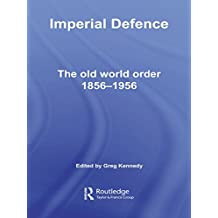 Imperial Defence: The Old World Order, 1856–1956 (Cass Military Studies) (English Edition)