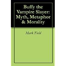 Buffy the Vampire Slayer: Myth, Metaphor & Morality (English Edition)