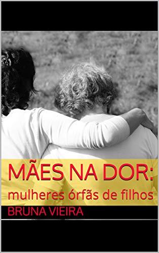 Mães na dor:: mulheres órfãs de filhos (Portuguese Edition) por Bruna Vieira