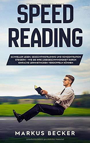 Speed Reading: Schneller Lesen, Gedächtnistraining und Konzentration steigern - Wie Sie Ihre Lesegeschwindigkeit durch einfache Lernmethoden verdoppeln können