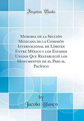 Memoria de la Sección Mexicana de la Comisión Internacional de Límites Entre México y los Estados Unidos Que Restableció los Monumentos de el Paso al Pacífico (Classic Reprint) por Jacobo Blanco
