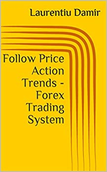 Follow Price Action Trends - Forex Trading System (English Edition) von [Damir, Laurentiu]