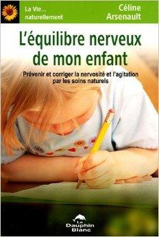 L'quilibre nerveux de mon enfant : Prvenir et corriger la nervosit et l'agitation par les soins naturels de Cline Arsenault ( 17 novembre 2005 )