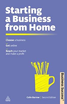 Starting a Business from Home: Choosing a Business, Getting Online, Reaching Your Market and Making a Profit (Business Success) by [Barrow, Colin]