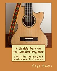 A Ukulele Book for the Complete Beginner: Advice for choosing and playing your first ukulele by Faye Hicks (2013-08-24)