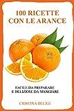 100 RICETTE CON LE ARANCE  : Facile da preparare, deliziose da mangiare (Ricette con arance)