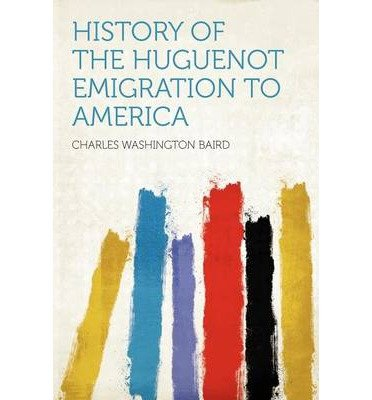 History of the Huguenot Emigration to America[ HISTORY OF THE HUGUENOT EMIGRATION TO AMERICA ] by Baird, Charles Washington (Author ) on Jan-10-2012 Paperback