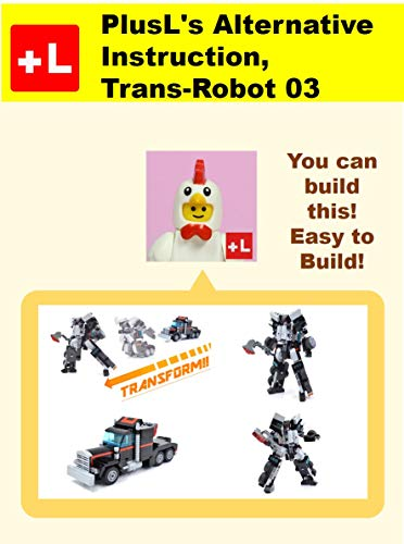 PlusL\'s Alternative Instruction,Trans-Robot 03: You can build the Trans-Robot 03 out of your own bricks! (English Edition)