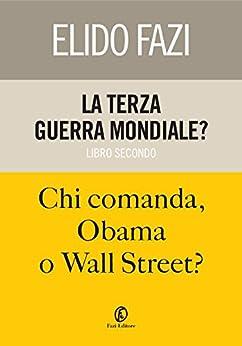 La terza guerra mondiale? Chi comanda, Obama o Wall Street? di [Fazi, Elido]