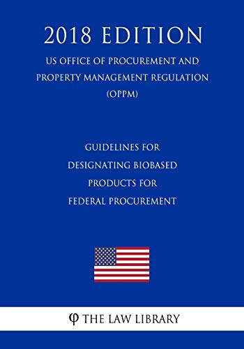 Guidelines for Designating Biobased Products for Federal Procurement (US Office of Procurement and Property Management Regulation) (OPPM) (2018 Edition)