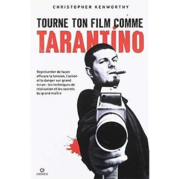 Tourne ton film comme Tarantino: Représenter de façon efficace la tension, l'action et le danger sur grand écran : les techniques de réalisation et les secrets du grand maître